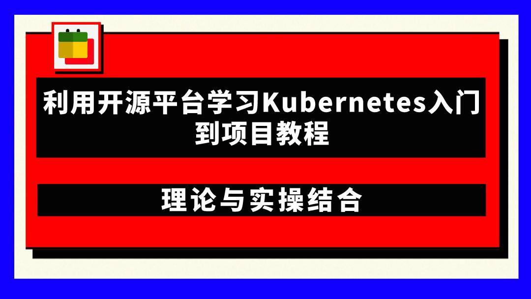 价值398元 利用开源平台学习Kubernetes入门到项目教程